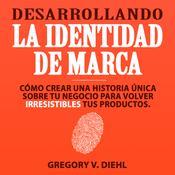 Desarrollando la Identidad de Marca [Brand Identity Breakthrough]: Cómo Crear una Historia Única Sobre tu Negocio para Volver Ir Audiobook, by Gregory V. Diehl