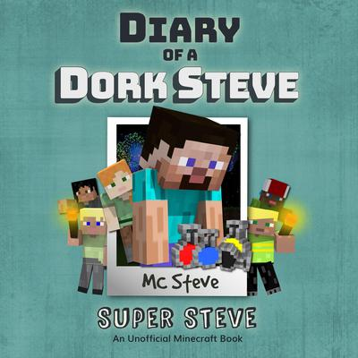 Diary of a Minecraft Dork Steve Book 6: Super Steve (An Unofficial Minecraft Diary Book) Audiobook, by MC Steve