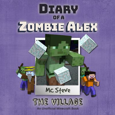 Diary of a Minecraft Zombie Alex Book 6: The Village (An Unofficial Minecraft Diary Book) Audiobook, by MC Steve