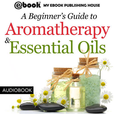 A Beginner's Guide to Aromatherapy & Essential Oils: Recipes for Health and Healing Audiobook, by My Ebook Publishing House