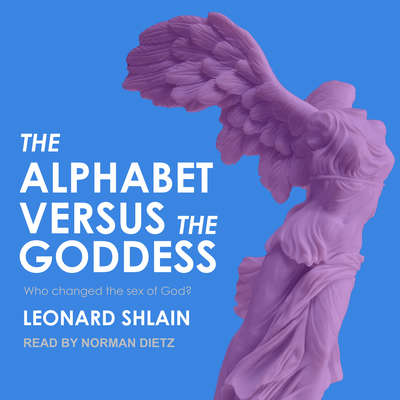 The Alphabet Versus the Goddess: The Conflict Between Word and Image Audiobook, by Leonard Shlain