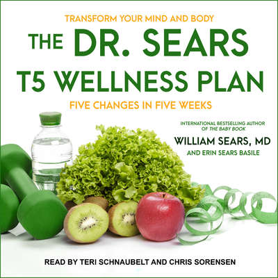 The Dr. Sears T5 Wellness Plan: Transform Your Mind and Body, Five Changes in Five Weeks Audiobook, by William Sears