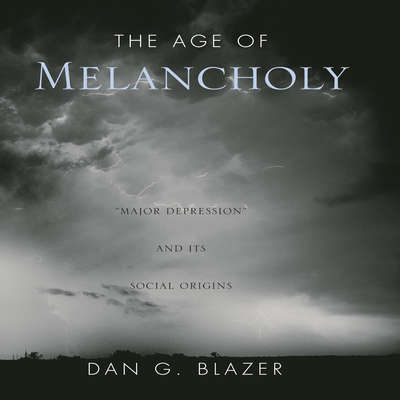 The Age of Melancholy: Major Depression and its Social Origin Audiobook, by Dan G. Blazer