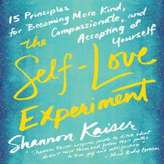 The Self-Love Experiment: Fifteen Principles for Becoming More Kind, Compassionate, and Accepting of Yourself Audiobook, by Shannon Kaiser