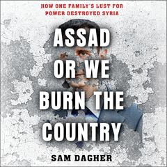 Assad or We Burn the Country: How One Familys Lust for Power Destroyed Syria Audiobook, by Sam Dagher
