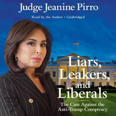 Liars, Leakers, and Liberals: The Case Against the Anti-Trump Conspiracy Audiobook, by Jeanine Pirro