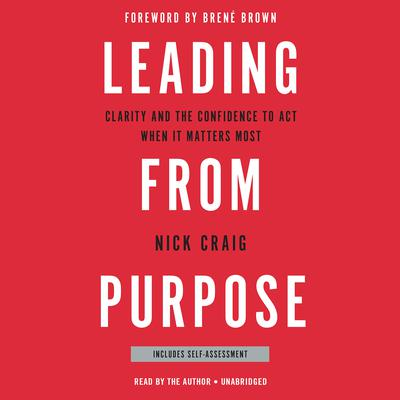 Leading from Purpose: Clarity and the Confidence to Act When It Matters Most Audiobook, by Nick Craig