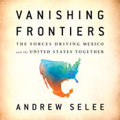 Vanishing Frontiers: The Forces Driving Mexico and the United States Together Audiobook, by Andrew Selee