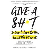 Give a Sh*t: Do Good. Live Better. Save the Planet. Audiobook, by Ashlee Piper