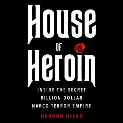 House of Heroin: Inside the Secret Billion-Dollar Narco-Terror Empire That Is Killing America Audiobook, by Haroon Ullah