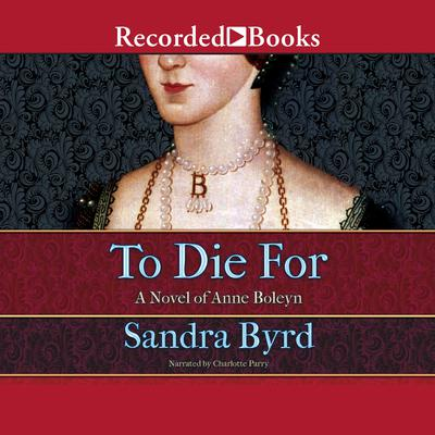 To Die For: A Novel of Anne Boleyn Audiobook, by Sandra Byrd
