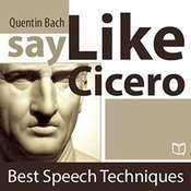Say Like Cicero: Best Speech Techniques Audiobook, by Quentin Bach