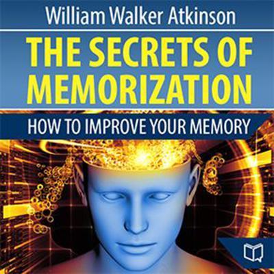 The Secrets of Memorization: How to Improve Your Memory: How to Improve Your Memory Audiobook, by William Walker Atkinson