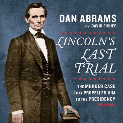 Lincoln's Last Trial: The Murder Case that Propelled Him to the Presidency Audiobook, by Dan Abrams