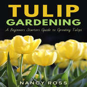 Tulip Gardening: A Beginners Starters Guide to Growing Tulips Audiobook, by Nancy Ross