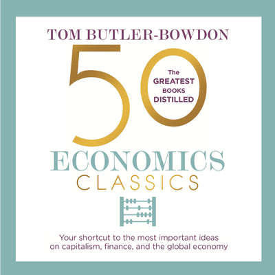 50 Economics Classics: Your shortcut to the most important ideas on capitalism, finance, and the global economy Audiobook, by Tom Butler-Bowdon