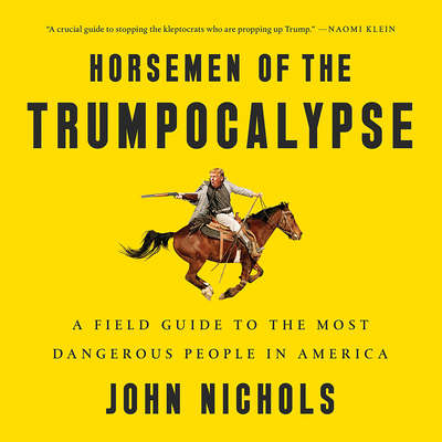 Horsemen of the Trumpocalypse: A Field Guide to the Most Dangerous People in America Audiobook, by John Nichols