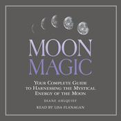 Moon Magic: Your Complete Guide to Harnessing the Mystical Energy of the Moon Audiobook, by Diane Ahlquist