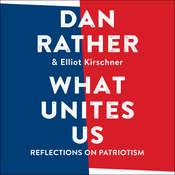 What Unites Us: Reflections on Patriotism Audiobook, by Dan Rather, Elliot Kirschner