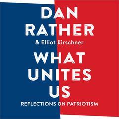 What Unites Us: Reflections on Patriotism Audiobook, by Dan Rather, Elliot Kirschner