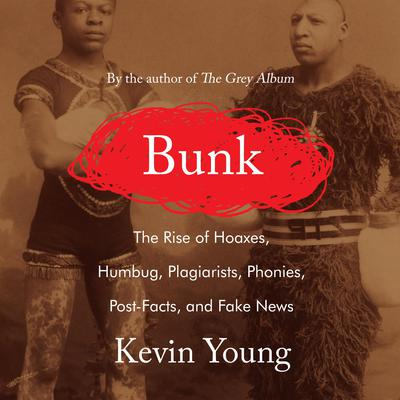 Bunk: The Rise of Hoaxes, Humbug, Plagiarists, Phonies, Post-Facts, and Fake News Audiobook, by Kevin Young