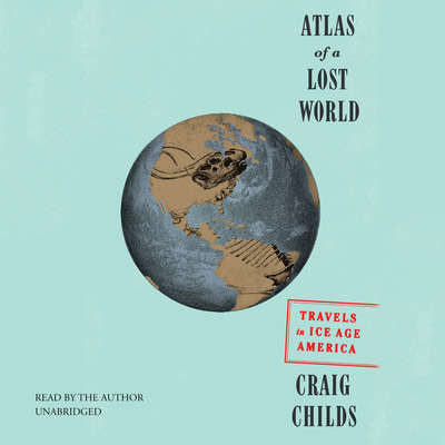 Atlas of a Lost World: Travels in Ice Age America Audiobook, by Craig Childs