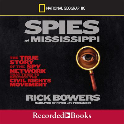 Spies of the Mississippi: The True Story of the Spy Network that Tried to Destroy the Civil Rights Movement Audiobook, by Rick Bowers