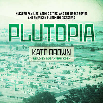 Plutopia: Nuclear Families, Atomic Cities, and the Great Soviet and American Plutonium Disasters Audiobook, by Kate Brown