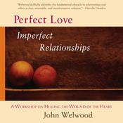 Perfect Love, Imperfect Relationships: A Workshop on Healing the Wound of the Heart Audiobook, by John Welwood