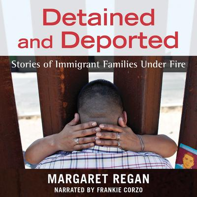 Detained and Deported: Stories of Immigrant Families Under Fire Audiobook, by Margaret Regan