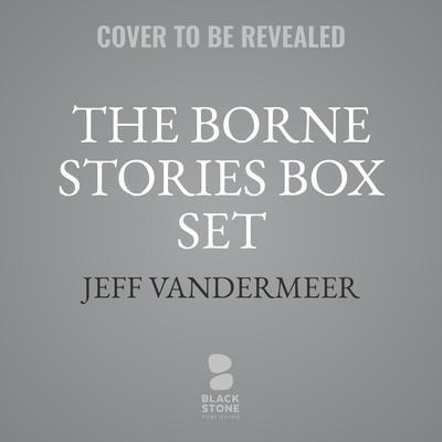 The Borne Stories Box Set Audiobook, by Jeff VanderMeer