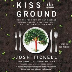 Kiss the Ground: How the Food You Eat Can Reverse Climate Change, Heal Your Body & Ultimately Save Our World Audiobook, by Josh Tickell