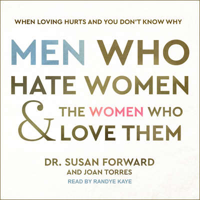 Men Who Hate Women and the Women Who Love Them: When Loving Hurts and You Don't Know Why Audiobook, by Susan Forward