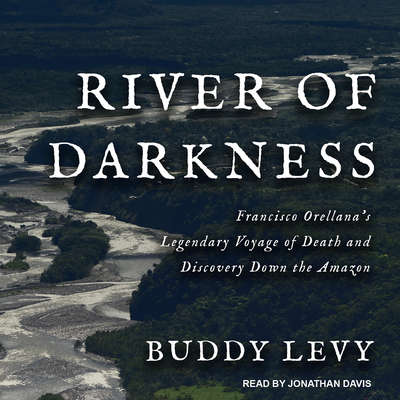 River of Darkness: Francisco Orellana's Legendary Voyage of Death and Discovery Down the Amazon Audiobook, by
