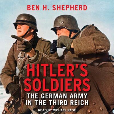 Hitlers Soldiers: The German Army in the Third Reich Audiobook, by Ben H. Shepherd