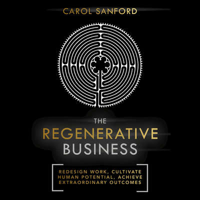 The Regenerative Business: Redesign Work, Cultivate Human Potential, Achieve Extraordinary Outcomes Audiobook, by Carol Sanford
