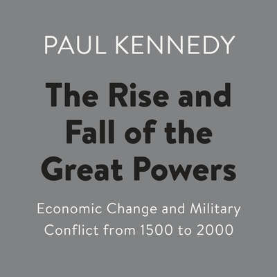 The Rise and Fall of the Great Powers: Economic Change and Military Conflict from 1500 to 2000 Audiobook, by Paul Kennedy