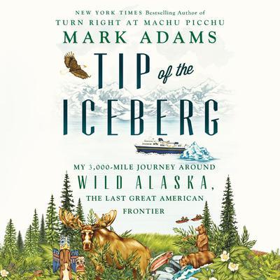 Tip of the Iceberg: My 3,000-Mile Journey Around Wild Alaska, the Last Great American Frontier Audiobook, by Mark Adams