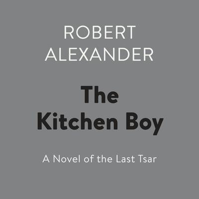 The Kitchen Boy: A Novel of the Last Tsar Audiobook, by Robert Alexander