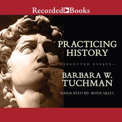 Practicing History: Selected Essays Audiobook, by Barbara W. Tuchman