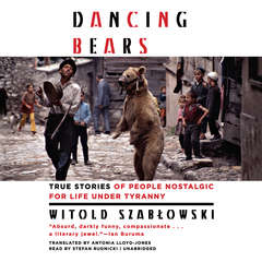 Dancing Bears: True Stories of People Nostalgic for Life under Tyranny Audiobook, by Witold Szablowski