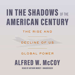 In the Shadows of the American Century: The Rise and Decline of US Global Power Audiobook, by Alfred W. McCoy