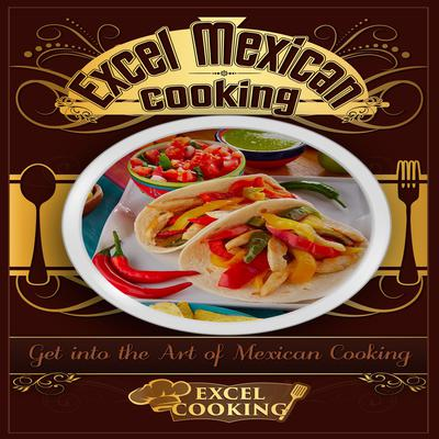 Excel Mexican Cooking: Get into the Art of Mexican Cooking Audiobook, by Excel Cooking
