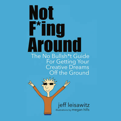 Not F*ing Around— The No Bullsh*t Guide for Getting Your Creative Dreams Off the Ground Audiobook, by Jeff Leisawitz