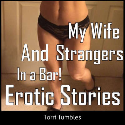 My Wife and Strangers In a Bar! Erotic Stories  Audiobook, by Torri Tumbles