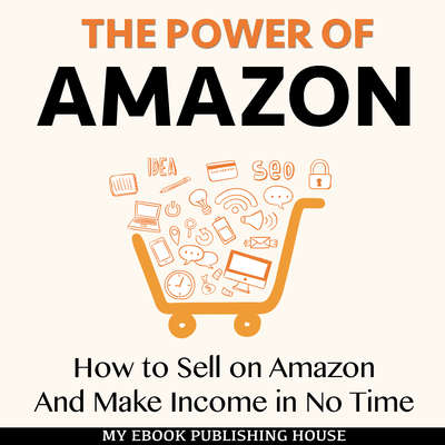 The Power of Amazon: How to Sell on Amazon And Make Income in No Time Audiobook, by