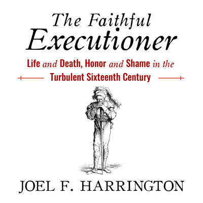 The Faithful Executioner: Life and Death, Honor and Shame in the Turbulent Sixteenth Century Audiobook, by Joel F. Harrington