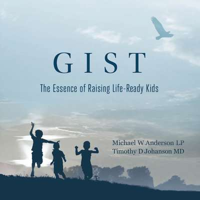 GIST: The Essence of Raising Life Ready Kids: The Essence of Raising Life Ready Kids Audiobook, by Michael W. Anderson