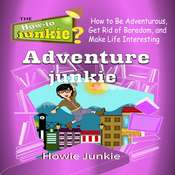 Adventure Junkie: How to Be Adventurous, Get Rid of Boredom, and Make Life Interesting Audiobook, by Howie Junkie