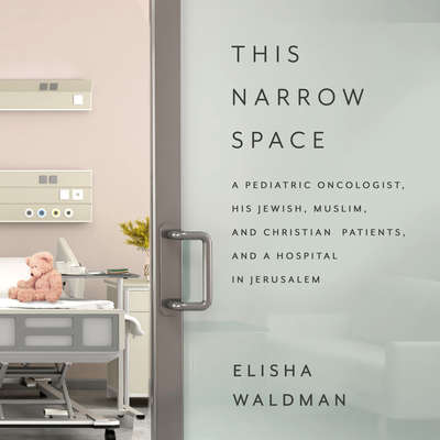This Narrow Space: A Pediatric Oncologist, His Jewish, Muslim, and Christian Patients, and a Hospital in Jerusalem Audiobook, by Elisha Waldman